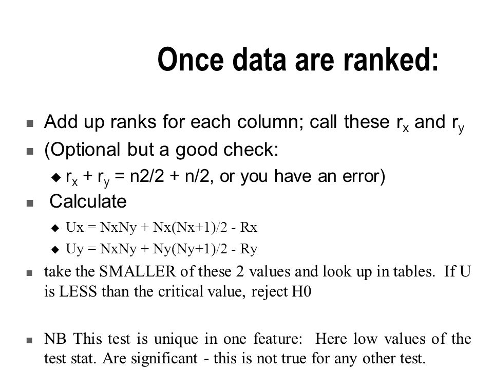 Once data are ranked: Add up ranks for each column; call these r x and r y (Optional but a good check:  r x + r y = n2/2 + n/2, or you have an error) Calculate  Ux = NxNy + Nx(Nx+1)/2 - Rx  Uy = NxNy + Ny(Ny+1)/2 - Ry take the SMALLER of these 2 values and look up in tables.