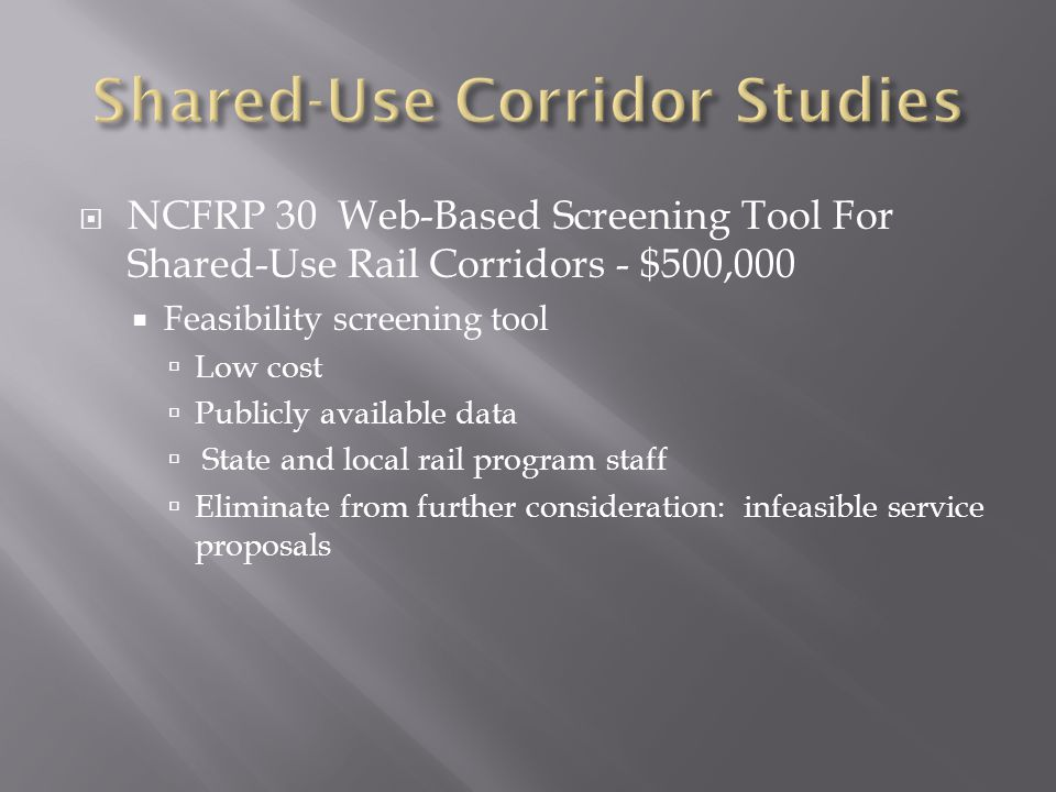  NCFRP 30 Web-Based Screening Tool For Shared-Use Rail Corridors - $500,000  Feasibility screening tool  Low cost  Publicly available data  State and local rail program staff  Eliminate from further consideration: infeasible service proposals