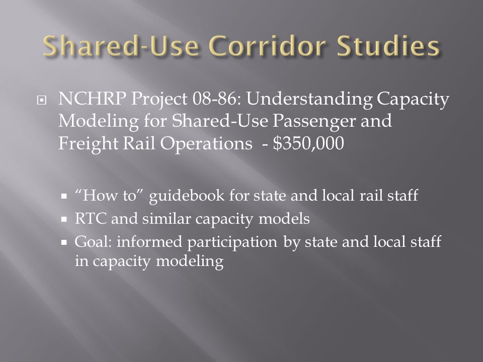  NCHRP Project 08-86: Understanding Capacity Modeling for Shared-Use Passenger and Freight Rail Operations - $350,000  How to guidebook for state and local rail staff  RTC and similar capacity models  Goal: informed participation by state and local staff in capacity modeling