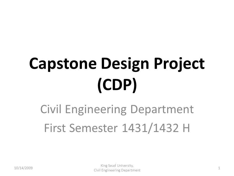 Capstone Design Project (CDP) Civil Engineering Department First Semester 1431/1432 H 10/14/20091 King Saud University, Civil Engineering Department