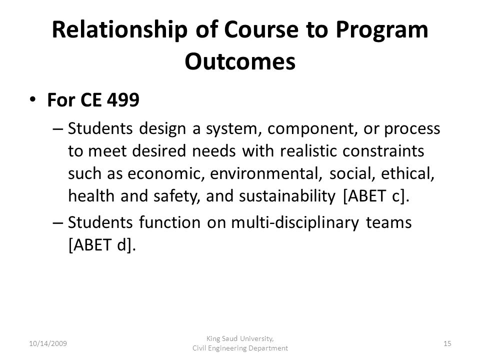 Relationship of Course to Program Outcomes For CE 499 – Students design a system, component, or process to meet desired needs with realistic constraints such as economic, environmental, social, ethical, health and safety, and sustainability [ABET c].