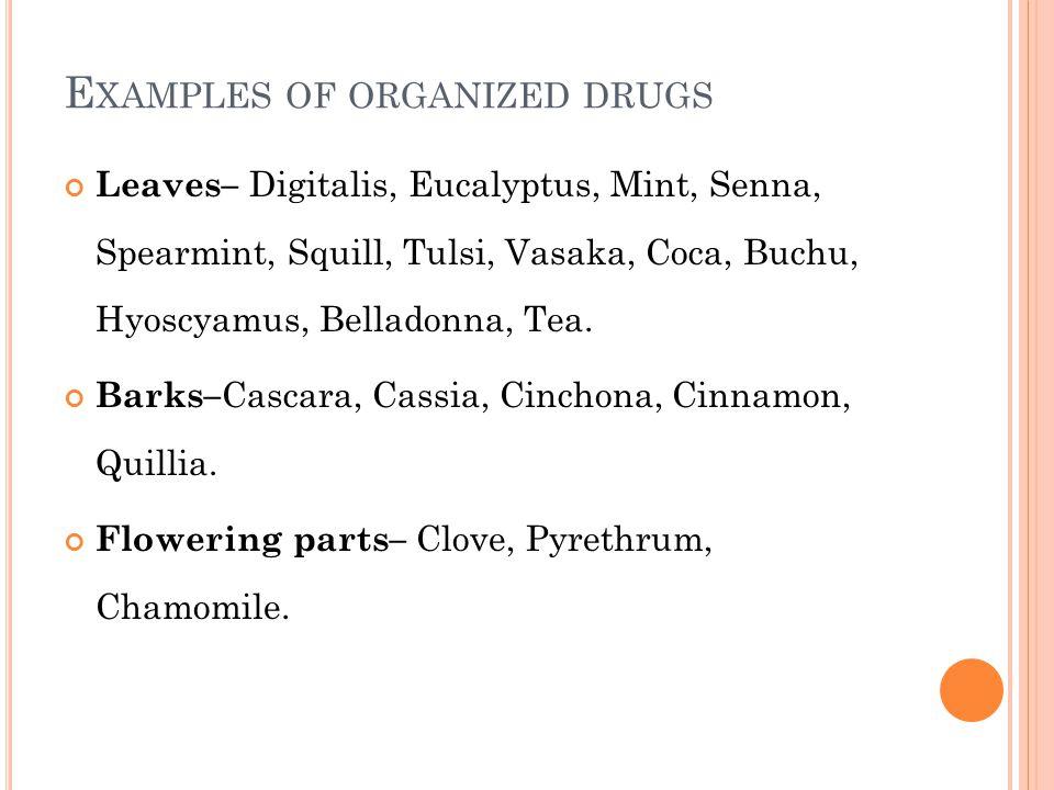 E XAMPLES OF ORGANIZED DRUGS Leaves– Digitalis, Eucalyptus, Mint, Senna, Spearmint, Squill, Tulsi, Vasaka, Coca, Buchu, Hyoscyamus, Belladonna, Tea. B