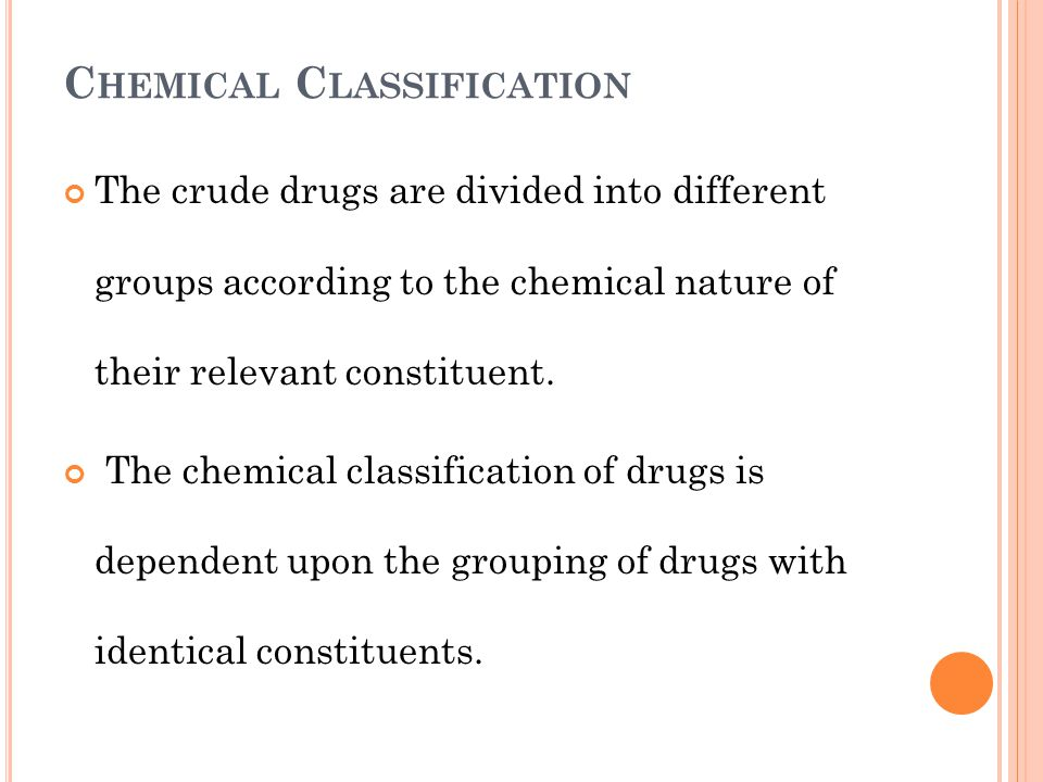 C HEMICAL C LASSIFICATION The crude drugs are divided into different groups according to the chemical nature of their relevant constituent. The chemic