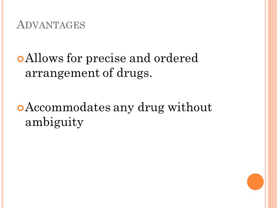 A DVANTAGES Allows for precise and ordered arrangement of drugs. Accommodates any drug without ambiguity