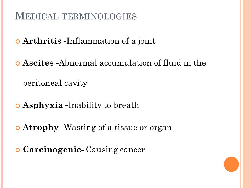 M EDICAL TERMINOLOGIES Arthritis - Inflammation of a joint Ascites - Abnormal accumulation of fluid in the peritoneal cavity Asphyxia - Inability to b