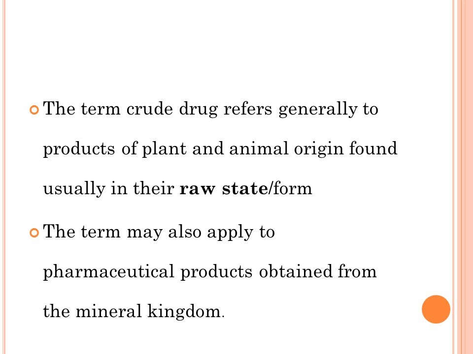 The term crude drug refers generally to products of plant and animal origin found usually in their raw state /form The term may also apply to pharmace