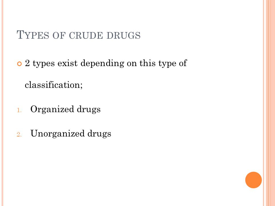 T YPES OF CRUDE DRUGS 2 types exist depending on this type of classification; 1. Organized drugs 2. Unorganized drugs