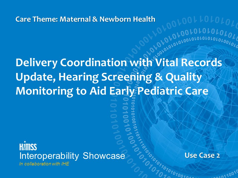 Us Case 5 Delivery Coordination with Vital Records Update, Hearing Screening & Quality Monitoring to Aid Early Pediatric Care Care Theme: Maternal & Newborn Health Use Case 2 Interoperability Showcase In collaboration with IHE