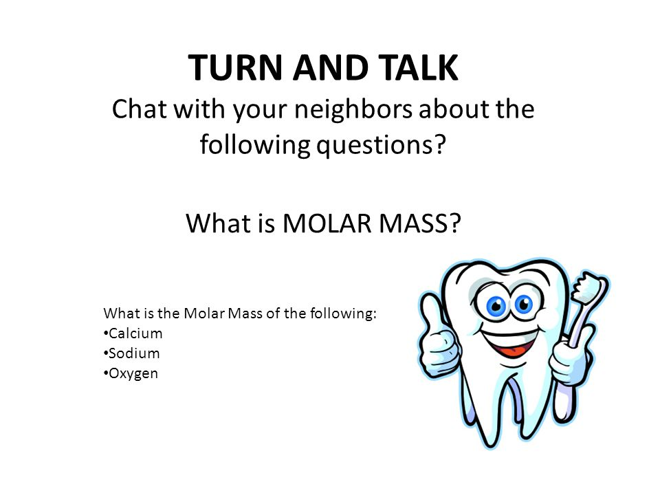 What is the Molar Mass of the following: Calcium Sodium Oxygen TURN AND TALK Chat with your neighbors about the following questions.