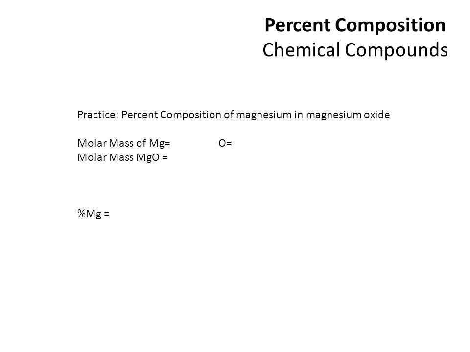 Percent Composition Chemical Compounds Practice: Percent Composition of magnesium in magnesium oxide Molar Mass of Mg= O= Molar Mass MgO = %Mg =