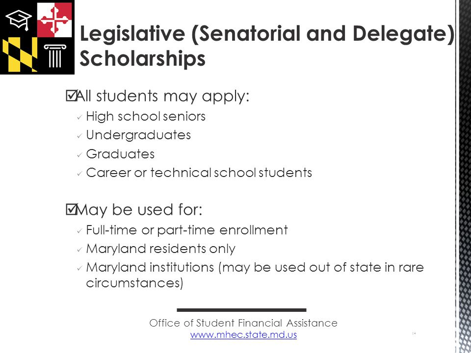  All students may apply: High school seniors Undergraduates Graduates Career or technical school students  May be used for: Full-time or part-time enrollment Maryland residents only Maryland institutions (may be used out of state in rare circumstances) 14 Legislative (Senatorial and Delegate) Scholarships Office of Student Financial Assistance
