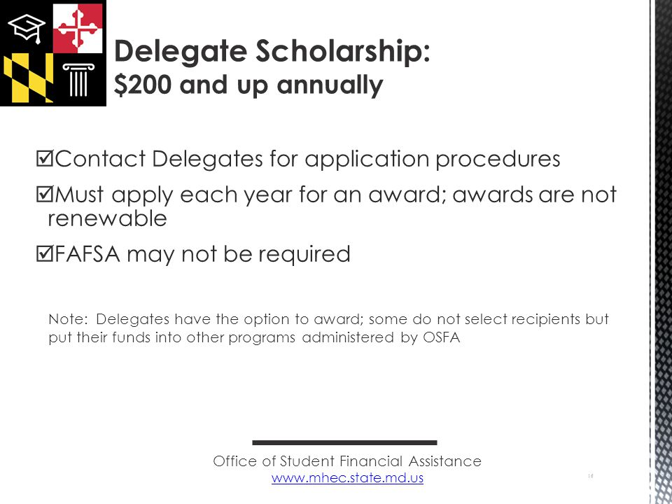  Contact Delegates for application procedures  Must apply each year for an award; awards are not renewable  FAFSA may not be required Note: Delegates have the option to award; some do not select recipients but put their funds into other programs administered by OSFA 16 Delegate Scholarship: $200 and up annually Office of Student Financial Assistance