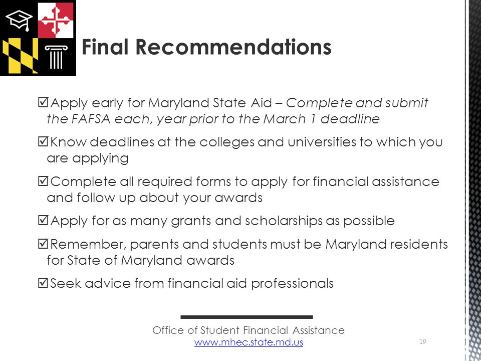  Apply early for Maryland State Aid – Complete and submit the FAFSA each, year prior to the March 1 deadline  Know deadlines at the colleges and universities to which you are applying  Complete all required forms to apply for financial assistance and follow up about your awards  Apply for as many grants and scholarships as possible  Remember, parents and students must be Maryland residents for State of Maryland awards  Seek advice from financial aid professionals 19 Final Recommendations Office of Student Financial Assistance