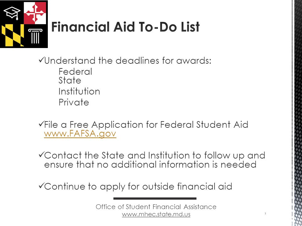 Understand the deadlines for awards: Federal State Institution Private File a Free Application for Federal Student Aid     Contact the State and Institution to follow up and ensure that no additional information is needed Continue to apply for outside financial aid 2 Office of Student Financial Assistance