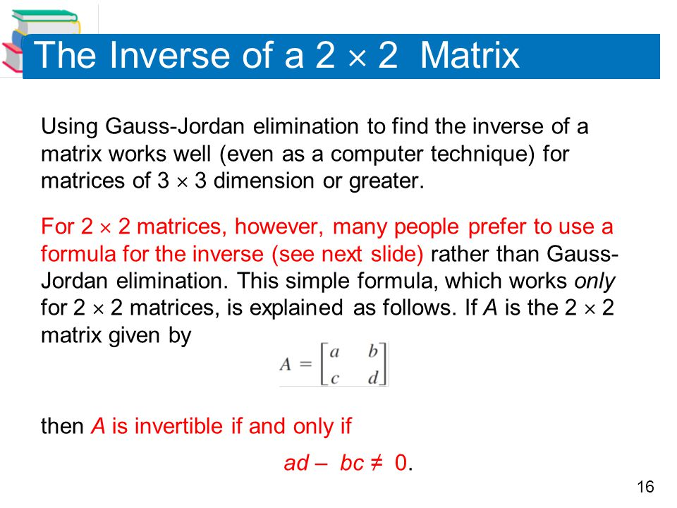 16 The Inverse of a 2  2 Matrix Using Gauss-Jordan elimination to find the inverse of a matrix works well (even as a computer technique) for matrices of 3  3 dimension or greater.