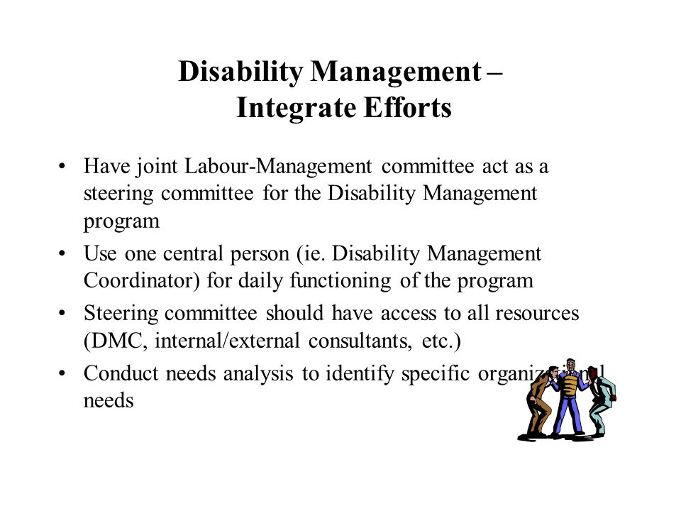 Disability Management – Integrate Efforts Have joint Labour-Management committee act as a steering committee for the Disability Management program Use one central person (ie.