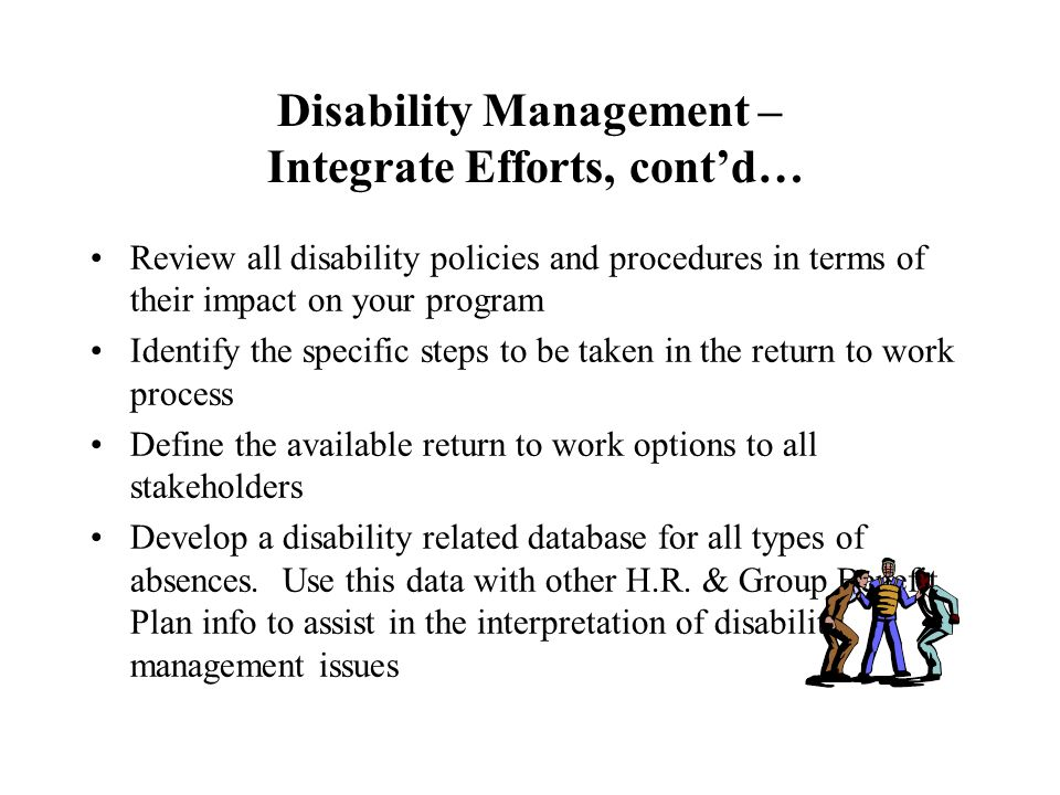 Disability Management – Integrate Efforts, cont'd… Review all disability policies and procedures in terms of their impact on your program Identify the specific steps to be taken in the return to work process Define the available return to work options to all stakeholders Develop a disability related database for all types of absences.