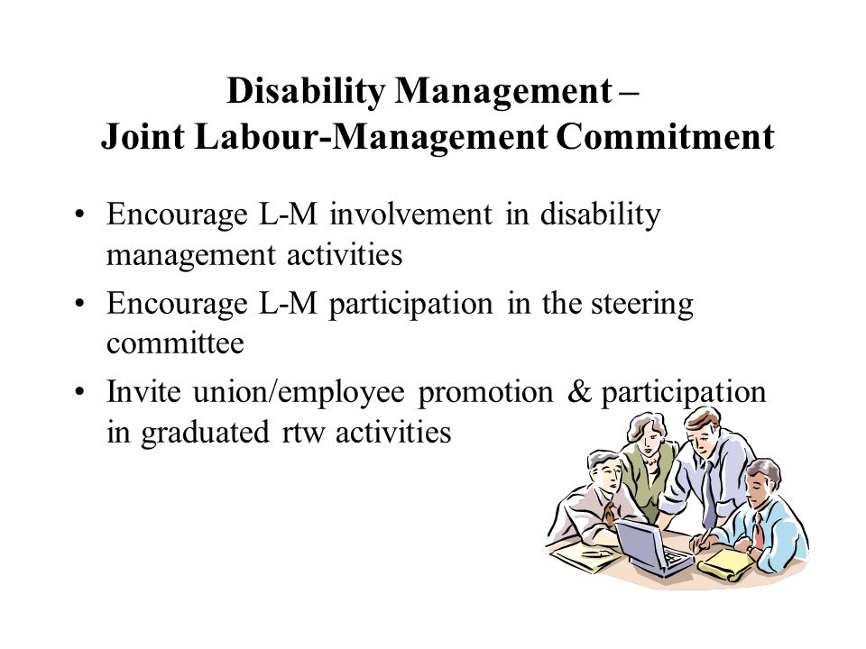 Disability Management – Joint Labour-Management Commitment Encourage L-M involvement in disability management activities Encourage L-M participation in the steering committee Invite union/employee promotion & participation in graduated rtw activities