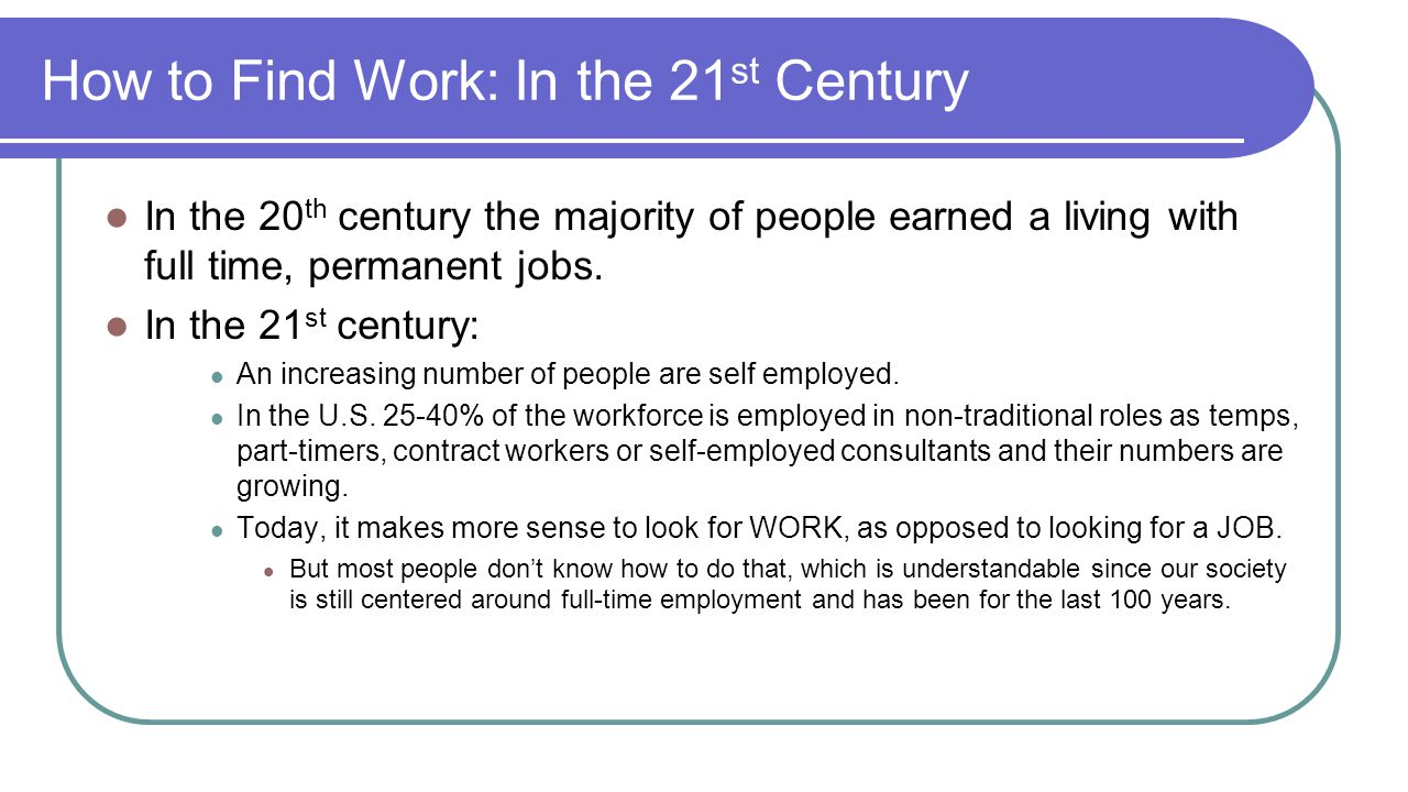 How to Find Work: In the 21 st Century In the 20 th century the majority of people earned a living with full time, permanent jobs.