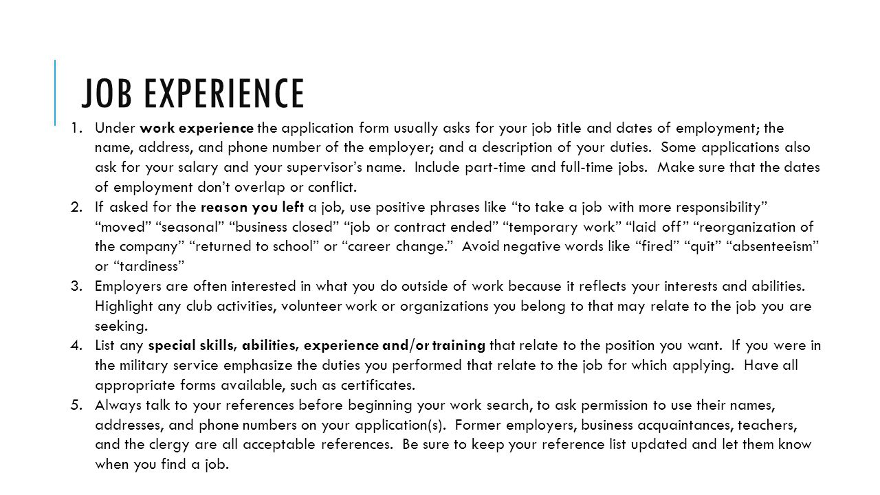 JOB EXPERIENCE 1.Under work experience the application form usually asks for your job title and dates of employment; the name, address, and phone number of the employer; and a description of your duties.