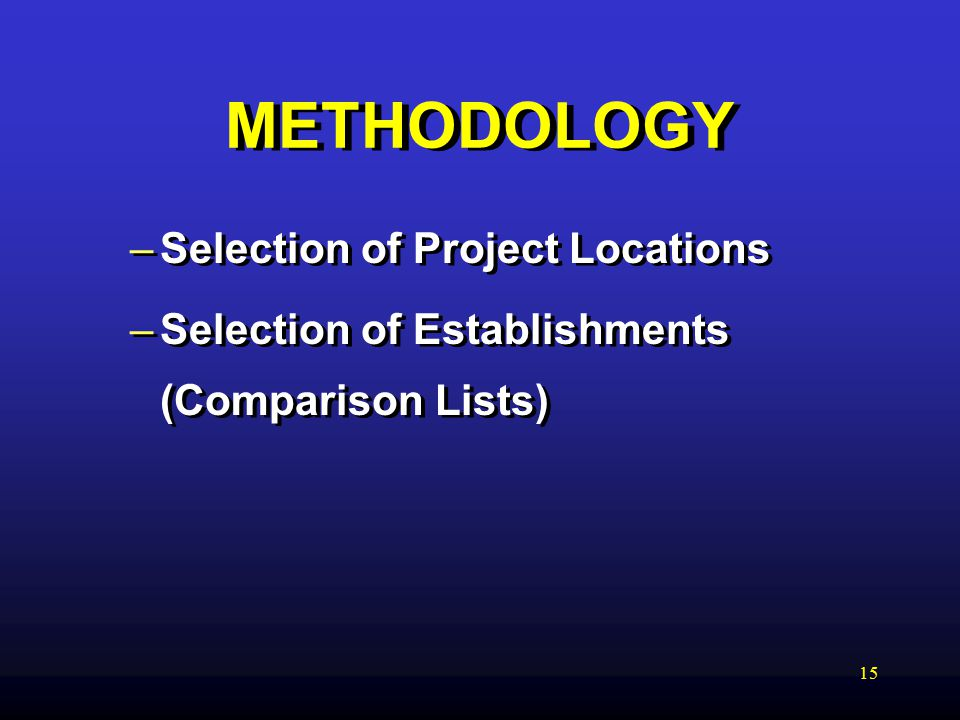 15 METHODOLOGY –Selection of Project Locations –Selection of Establishments (Comparison Lists) –Selection of Project Locations –Selection of Establishments (Comparison Lists)