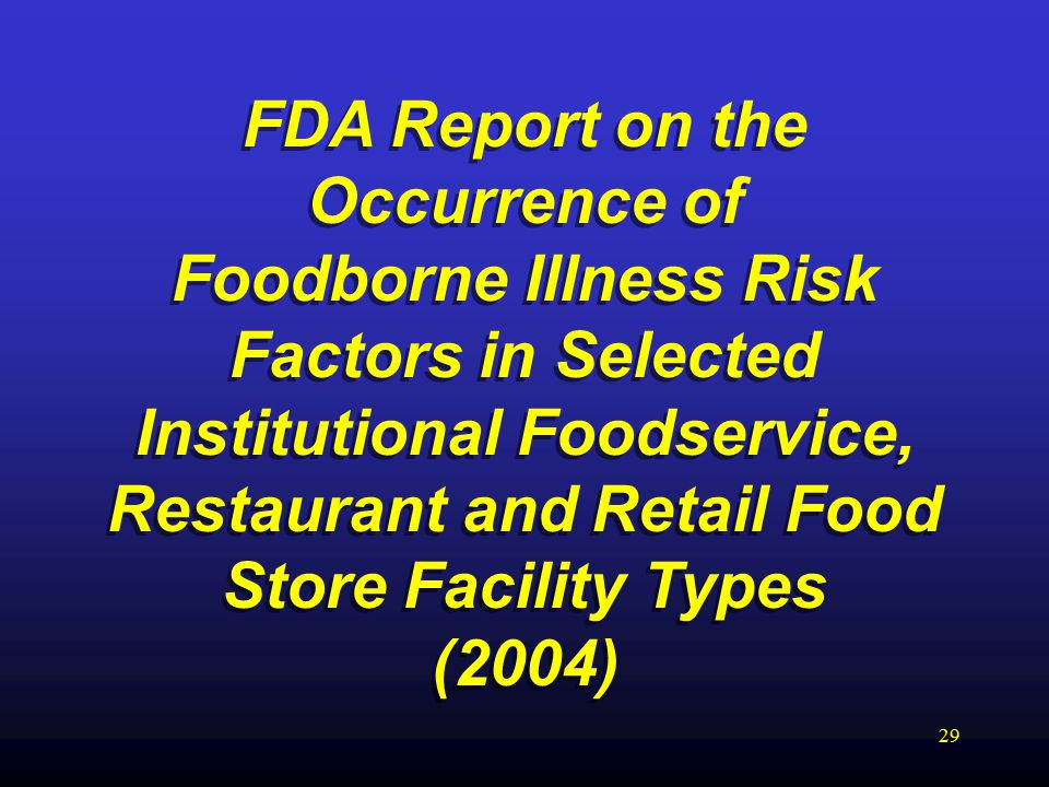 29 FDA Report on the Occurrence of Foodborne Illness Risk Factors in Selected Institutional Foodservice, Restaurant and Retail Food Store Facility Types (2004) FDA Report on the Occurrence of Foodborne Illness Risk Factors in Selected Institutional Foodservice, Restaurant and Retail Food Store Facility Types (2004)