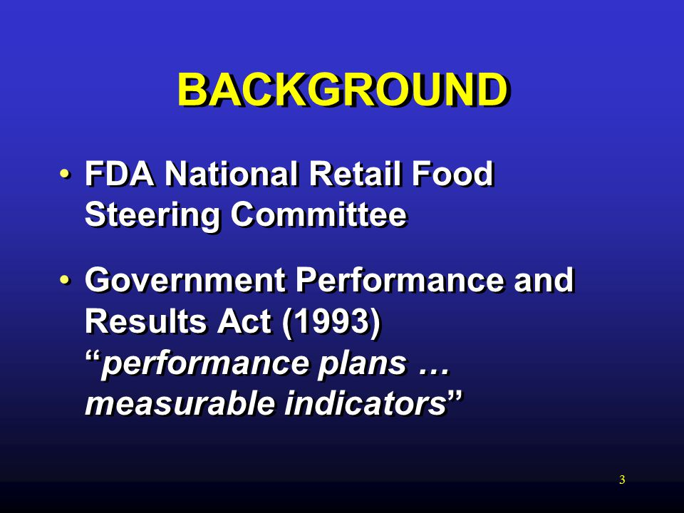 3 BACKGROUND FDA National Retail Food Steering Committee Government Performance and Results Act (1993) performance plans … measurable indicators FDA National Retail Food Steering Committee Government Performance and Results Act (1993) performance plans … measurable indicators