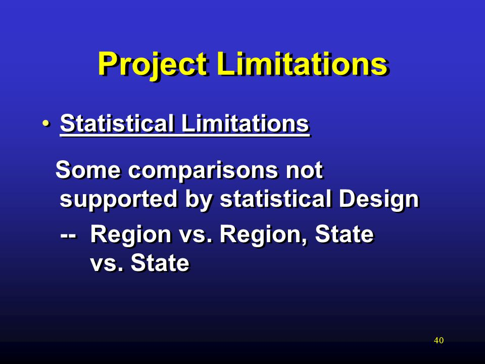 40 Project Limitations Statistical Limitations Some comparisons not supported by statistical Design -- Region vs.