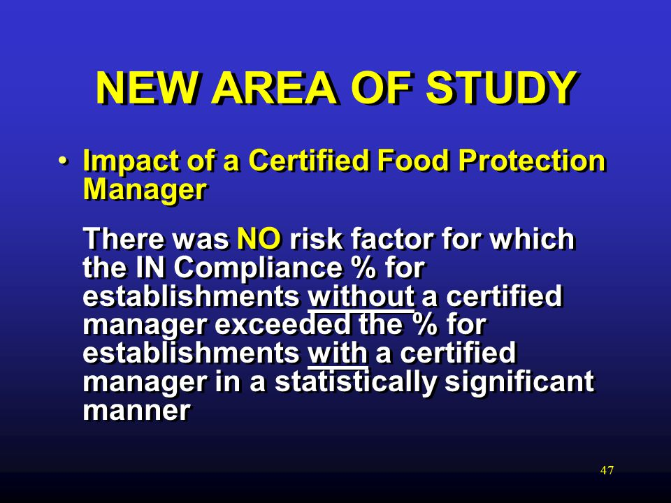 47 NEW AREA OF STUDY Impact of a Certified Food Protection Manager There was NO risk factor for which the IN Compliance % for establishments without a certified manager exceeded the % for establishments with a certified manager in a statistically significant manner Impact of a Certified Food Protection Manager There was NO risk factor for which the IN Compliance % for establishments without a certified manager exceeded the % for establishments with a certified manager in a statistically significant manner