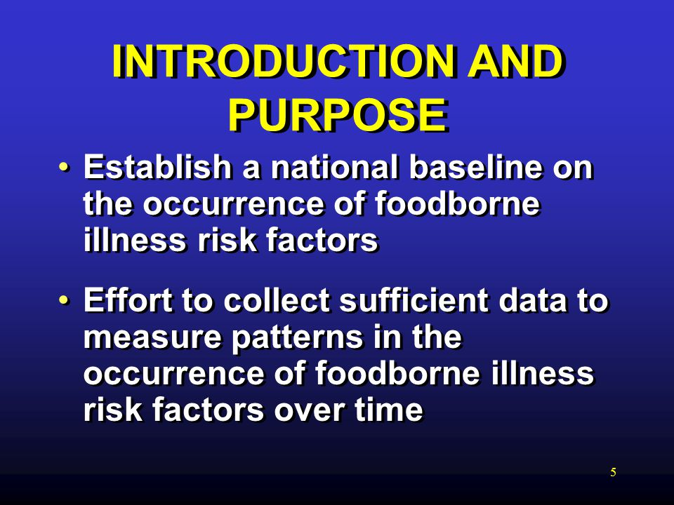 5 INTRODUCTION AND PURPOSE Establish a national baseline on the occurrence of foodborne illness risk factors Effort to collect sufficient data to measure patterns in the occurrence of foodborne illness risk factors over time Establish a national baseline on the occurrence of foodborne illness risk factors Effort to collect sufficient data to measure patterns in the occurrence of foodborne illness risk factors over time
