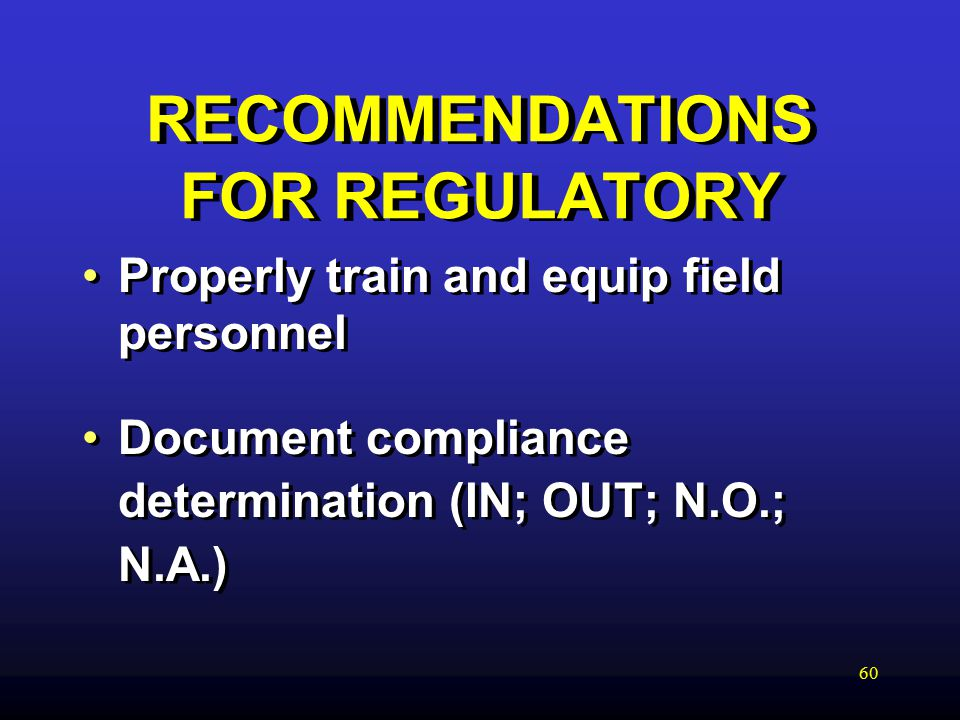 60 RECOMMENDATIONS FOR REGULATORY Properly train and equip field personnel Document compliance determination (IN; OUT; N.O.; N.A.) Properly train and equip field personnel Document compliance determination (IN; OUT; N.O.; N.A.)
