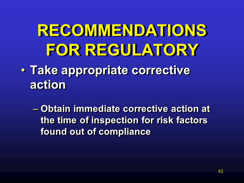 62 RECOMMENDATIONS FOR REGULATORY Take appropriate corrective action –Obtain immediate corrective action at the time of inspection for risk factors found out of compliance Take appropriate corrective action –Obtain immediate corrective action at the time of inspection for risk factors found out of compliance