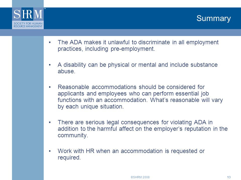 ©SHRM Summary The ADA makes it unlawful to discriminate in all employment practices, including pre-employment.