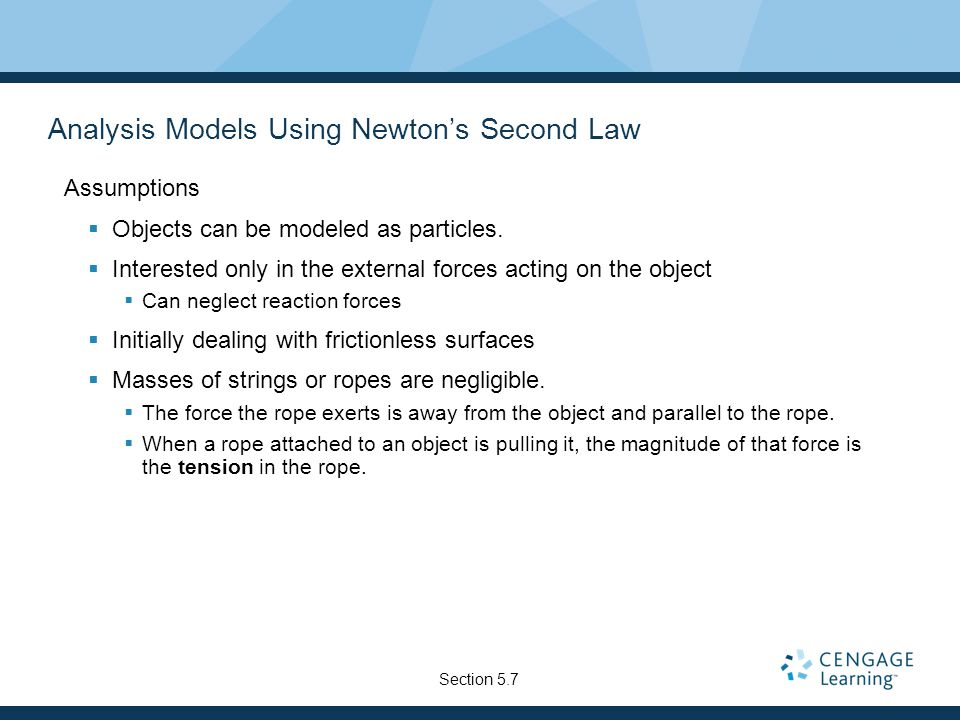 Analysis Models Using Newton's Second Law Assumptions  Objects can be modeled as particles.