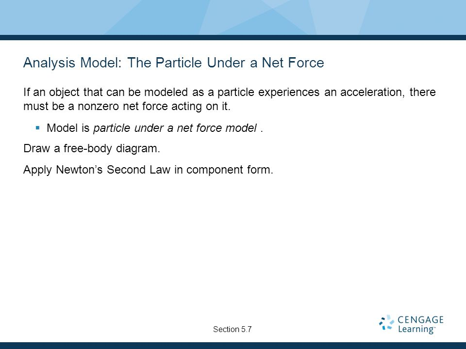 Analysis Model: The Particle Under a Net Force If an object that can be modeled as a particle experiences an acceleration, there must be a nonzero net force acting on it.