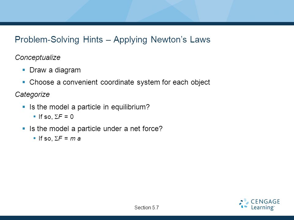 Problem-Solving Hints – Applying Newton's Laws Conceptualize  Draw a diagram  Choose a convenient coordinate system for each object Categorize  Is the model a particle in equilibrium.