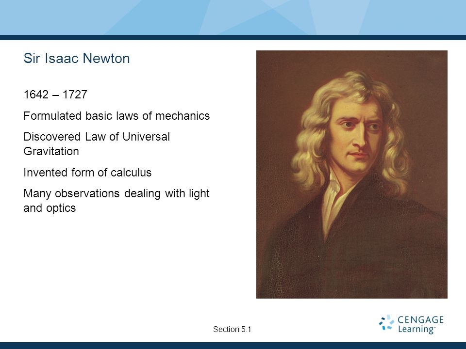 Sir Isaac Newton 1642 – 1727 Formulated basic laws of mechanics Discovered Law of Universal Gravitation Invented form of calculus Many observations dealing with light and optics Section 5.1