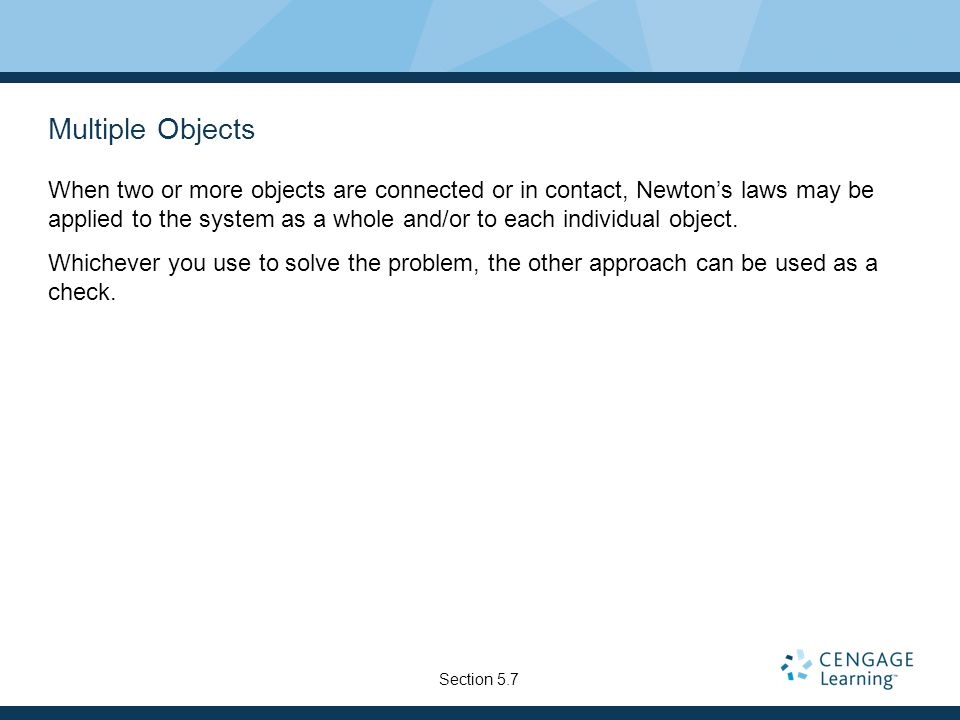Multiple Objects When two or more objects are connected or in contact, Newton's laws may be applied to the system as a whole and/or to each individual object.