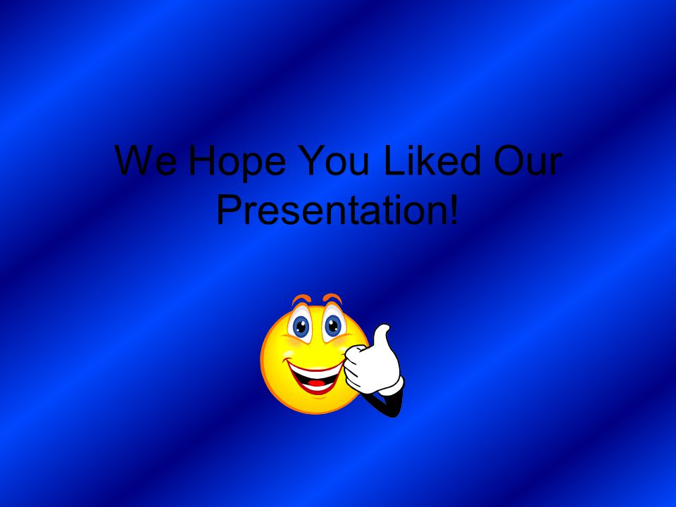 We Hope You Liked Our Presentation!
