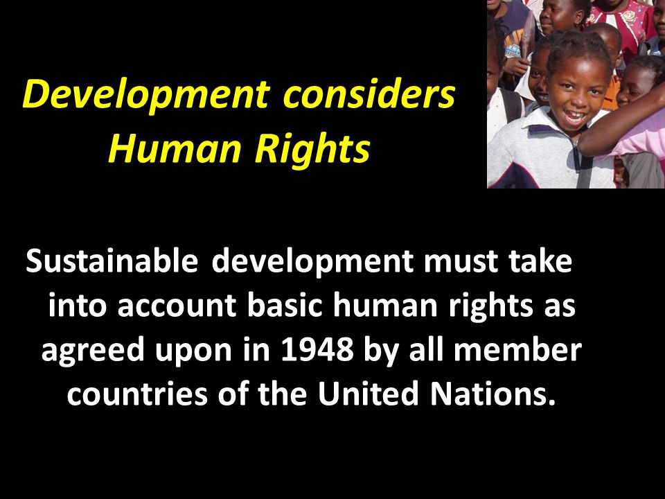 Development considers Human Rights Sustainable development must take into account basic human rights as agreed upon in 1948 by all member countries of the United Nations.