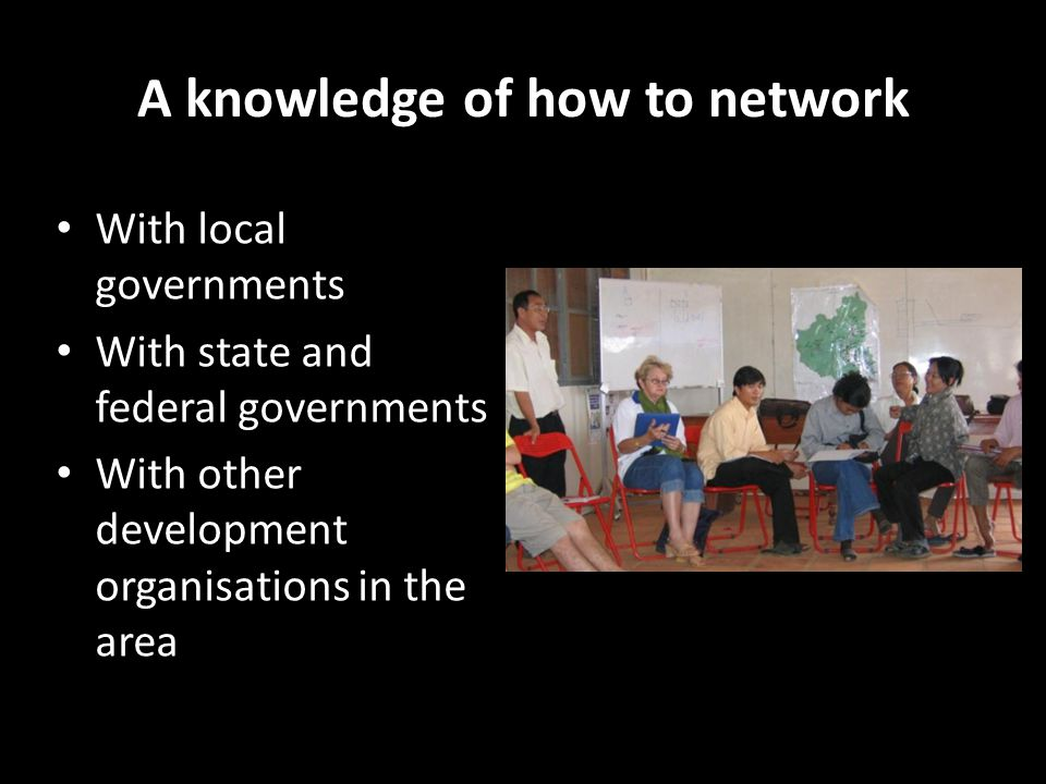 A knowledge of how to network With local governments With state and federal governments With other development organisations in the area