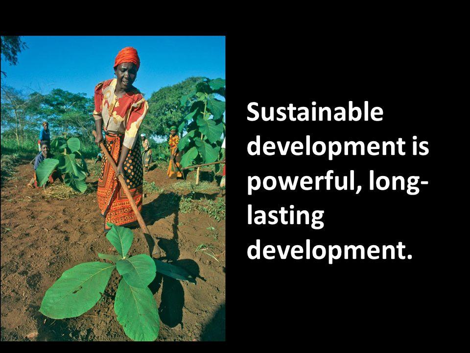 Sustainable development is powerful, long- lasting development.