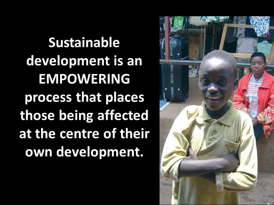 Sustainable development is an EMPOWERING process that places those being affected at the centre of their own development.