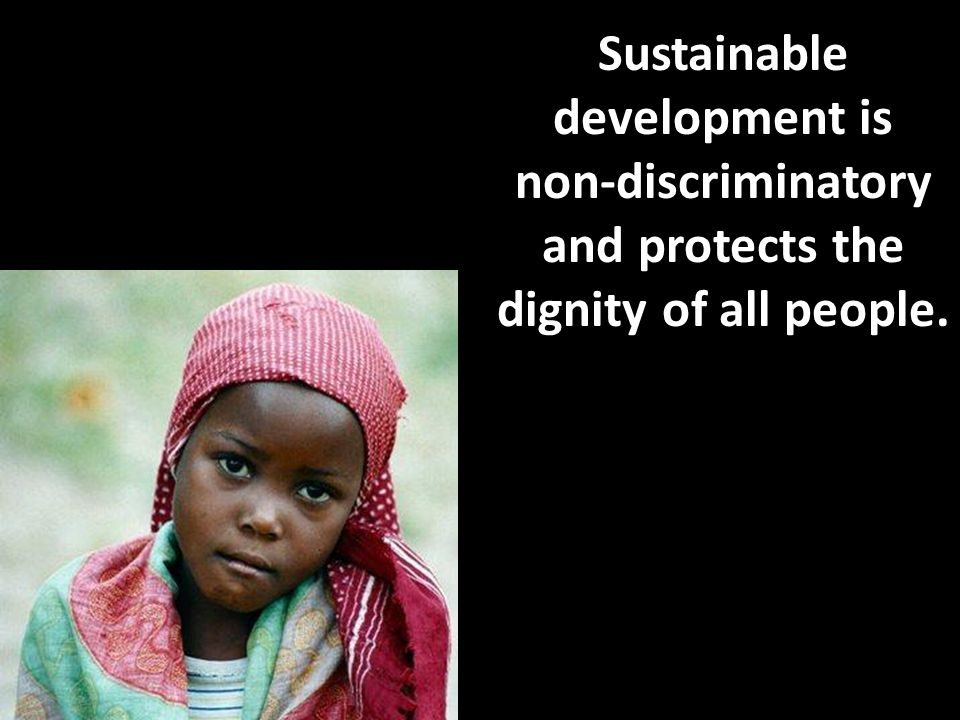 Sustainable development is non-discriminatory and protects the dignity of all people.