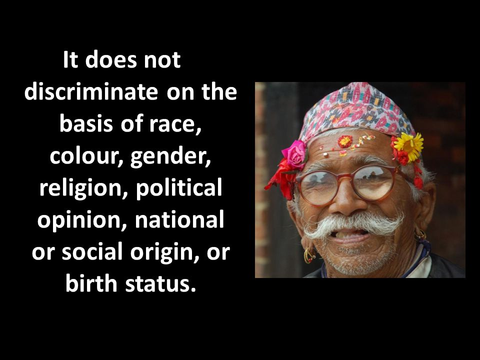 It does not discriminate on the basis of race, colour, gender, religion, political opinion, national or social origin, or birth status.
