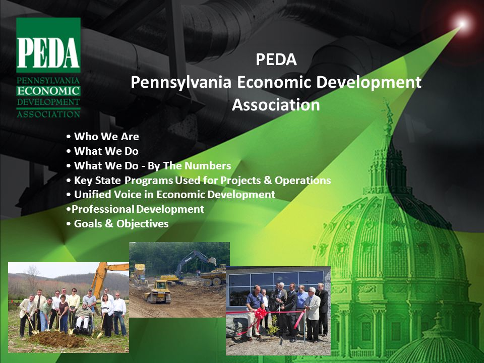 Who We Are What We Do What We Do - By The Numbers Key State Programs Used for Projects & Operations Unified Voice in Economic Development Professional Development Goals & Objectives PEDA Pennsylvania Economic Development Association