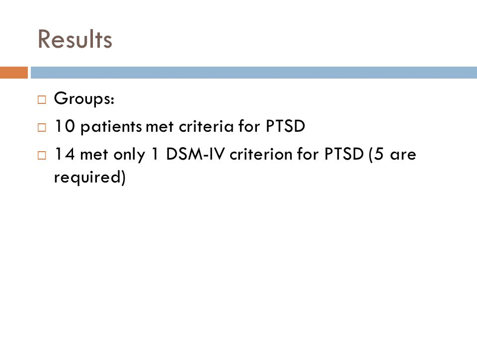 Results  Groups:  10 patients met criteria for PTSD  14 met only 1 DSM-IV criterion for PTSD (5 are required)