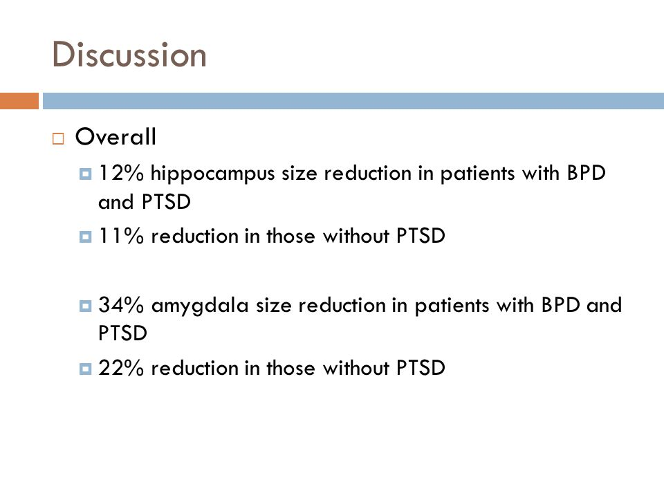Discussion  Overall  12% hippocampus size reduction in patients with BPD and PTSD  11% reduction in those without PTSD  34% amygdala size reduction in patients with BPD and PTSD  22% reduction in those without PTSD