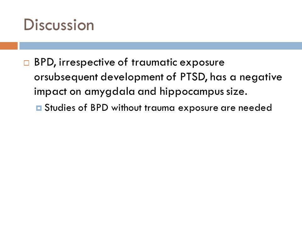 Discussion  BPD, irrespective of traumatic exposure orsubsequent development of PTSD, has a negative impact on amygdala and hippocampus size.