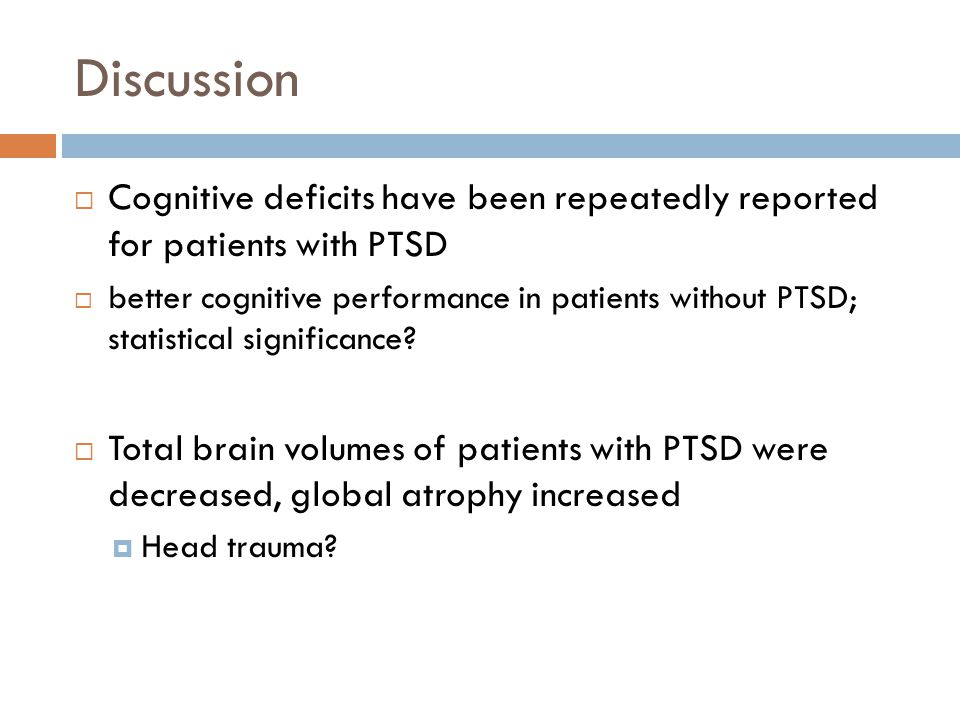 Discussion  Cognitive deficits have been repeatedly reported for patients with PTSD  better cognitive performance in patients without PTSD; statistical significance.